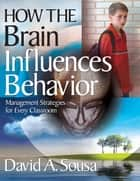 How the Brain Influences Behavior - Management Strategies for Every Classroom ebook by Dr. David A. Sousa