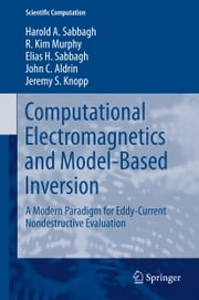 Computational Electromagnetics and Model-Based Inversion - A Modern Paradigm for Eddy-Current Nondestructive Evaluation ebook by Harold A Sabbagh,R. Kim Murphy,Elias H. Sabbagh,John C. Aldrin,Jeremy S Knopp