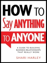 How to Say Anything to Anyone - A Guide to Building Business Relationships That Really Work ebook by Shari Harley