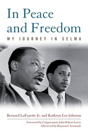 In Peace and Freedom - My Journey in Selma ebook by Bernard LaFayette Jr.,Kathryn Lee Johnson,Congressman John Robert Lewis,Raymond Arsenault