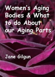 Women's Aging Bodies & What to do About Our Aging Parts ebook by Jane Gilgun
