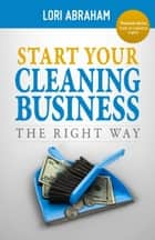 Start Your Cleaning Business the Right Way ebook by Lori Abraham