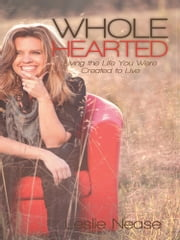 Wholehearted - Living the Life You Were Created to Live ebook by Leslie Nease