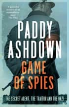 Game of Spies: The Secret Agent, the Traitor and the Nazi, Bordeaux 1942-1944 ebook by Paddy Ashdown