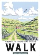 Walk - Tales, Trivia and Rambling Routes for Hikers ebook by David Bathurst
