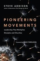 Pioneering Movements - Leadership That Multiplies Disciples and Churches ebook by Steve Addison, Dave Ferguson