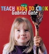 How to Teach Kids to Cook ebook by Gabriel Gate
