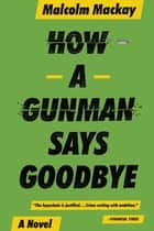 How a Gunman Says Goodbye ebook by Malcolm Mackay
