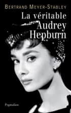 La véritable Audrey Hepburn eBook by Bertrand Meyer-Stabley