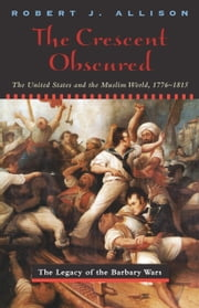 The Crescent Obscured - The United States and the Muslim World, 1776-1815 ebook by Robert Allison