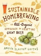 Sustainable Homebrewing - An All-Organic Approach to Crafting Great Beer ebook by Amelia Slayton Loftus