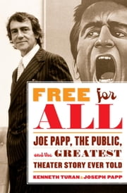 Free for All - Joe Papp, The Public, and the Greatest Theater Story Ever Told ebook by Kenneth Turan,Joseph Papp