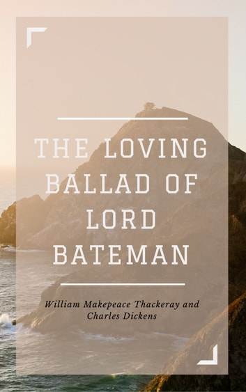 The Loving Ballad of Lord Bateman (Annotated & Illustrated) ebook by William Makepeace Thackeray,Charles Dickens
