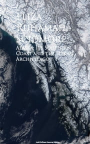 Alaska - Its Southern Coast and the Sitkan Archipelago ebook by Eliza Ruhamah Scidmore