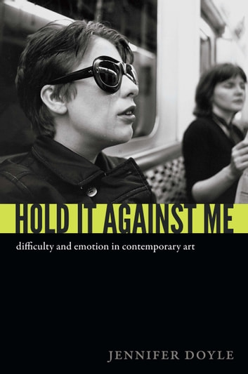 Hold It Against Me - Difficulty and Emotion in Contemporary Art ebook by Jennifer Doyle
