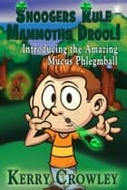 Snoogers Rule Mammoths Drool! Introducing the Amazing Mucus Phlegmball ebook by Kerry Crowley