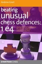 Beating Unusual Chess Defences: Dealing with the Scandinavian, Pirc, Modern, Alekhine and other tricky lines ebook by Everyman Chess