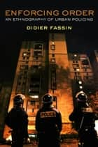 Enforcing Order - An Ethnography of Urban Policing ebook by Didier Fassin