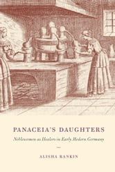 Panaceia's Daughters - Noblewomen as Healers in Early Modern Germany ebook by Alisha Rankin
