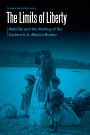 The Limits of Liberty - Mobility and the Making of the Eastern U.S.-Mexico Border eBook by James David Nichols
