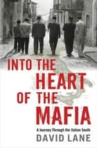 Into the Heart of the Mafia - A Journey Through the Italian South ebook by David Lane