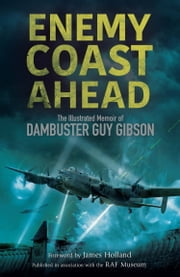 Enemy Coast Ahead - The Illustrated Memoir of Dambuster Guy Gibson ebook by Guy Gibson, James Holland, Robert Owen