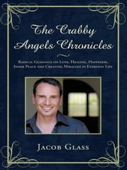 The Crabby Angels Chronicles: Radical Guidance on Love, Healing, Happiness, Inner Peace and Creating Miracles in Everyday Life ebook by Glass, Jacob