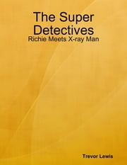 The Super Detectives - Richie Meets X-ray Man ebook by Trevor Lewis