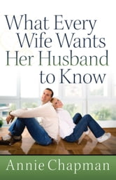 What Every Wife Wants Her Husband to Know ebook by Annie Chapman