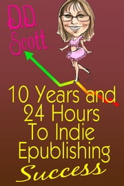 10 Years and 24 Hours to Indie Epublishing Success ebook by D. D. Scott
