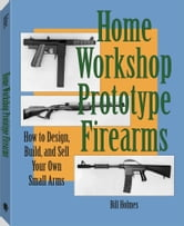 Home Workshop Prototype Firearms: How To Design, Build, And Sell Your Own Small Arms ebook by Holmes, Bill