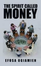 The Spirit Called Money ebook by Efosa Ogiamien