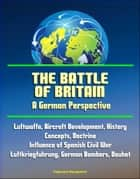 The Battle of Britain: A German Perspective - Luftwaffe, Aircraft Development, History, Concepts, Doctrine, Influence of Spanish Civil War, Luftkriegfuhrung, German Bombers, Douhet ebook by Progressive Management