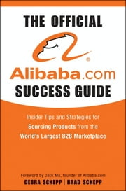 The Official Alibaba.com Success Guide - Insider Tips and Strategies for Sourcing Products from the World's Largest B2B Marketplace ebook by Brad Schepp, Debra Schepp
