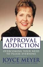 Approval Addiction - Overcoming Your Need to Please Everyone ebook by Joyce Meyer