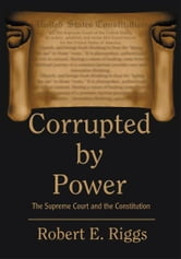 CORRUPTED BY POWER - The Supreme Court and the Constitution ebook by Robert Riggs