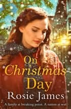 On Christmas Day: A heart-warming wartime saga to bring hope and happiness in 2018 ebook by Rosie James