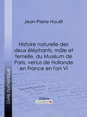 Histoire naturelle des deux éléphans, mâle et femelle, du Muséum de Paris, venus de Hollande en France en l'an VI ebook by Jean-Pierre-Louis-Laurent Houel, Ligaran