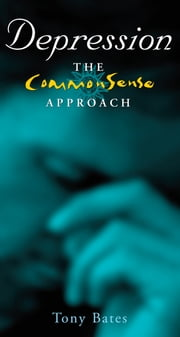 Depression – The CommonSense Approach: A Clinical Psychologist's Guide to Identifying and Dealing with Depression ebook by Tony Bates