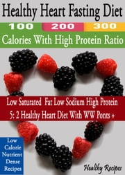 Healthy Heart Fasting Diet: 100 200 300 Calories With High Protein Ratio - Low Saturated Fat Low Sodium High Protein 5: 2 Healthy Heart Diet With WW Points +: Low Calorie Nutrient Dense recipes ebook by Healthy Recipes