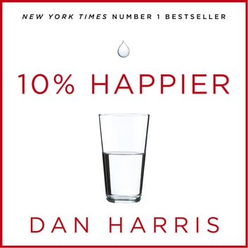 10% Happier - How I Tamed the Voice in My Head, Reduced Stress Without Losing My Edge, and Found Self-Help That Actually Works - A True Story audiobook by Dan Harris