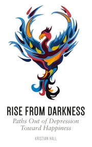 Rise from Darkness: How to Overcome Depression through Cognitive Behavioral Therapy and Positive Psychology ebook by Kristian Hall