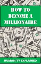 How To Become A Millionaire ebook by Humanity Explained