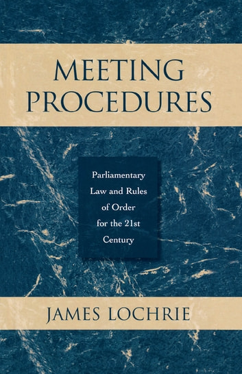 Meeting Procedures - Parliamentary Law and Rules of Order for the 21st Century ebook by James Lochrie