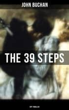THE 39 STEPS (Spy Thriller) - A Sinister Assassination Plot & A Gripping Tale of Love, Action and Adventure ebook by John Buchan