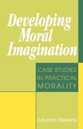 Developing Moral Imagination - Case Studies in Practical Morality ebook by Edward Stevens
