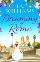 Dreaming of Rome - An unputdownable feel-good holiday romance ebook by T.A. Williams
