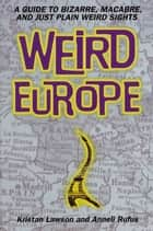 Weird Europe - A Guide to Bizarre, Macabre, and Just Plain Weird Sights ebook by Kristan Lawson, Anneli Rufus