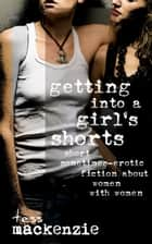 Getting Into a Girl's Shorts: Short Sometimes-Erotic Fiction about Women With Women ebook by Tess Mackenzie