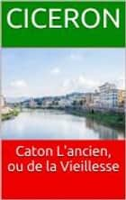 Caton L'ancien, ou de la Vieillesse ebook by Ciceron